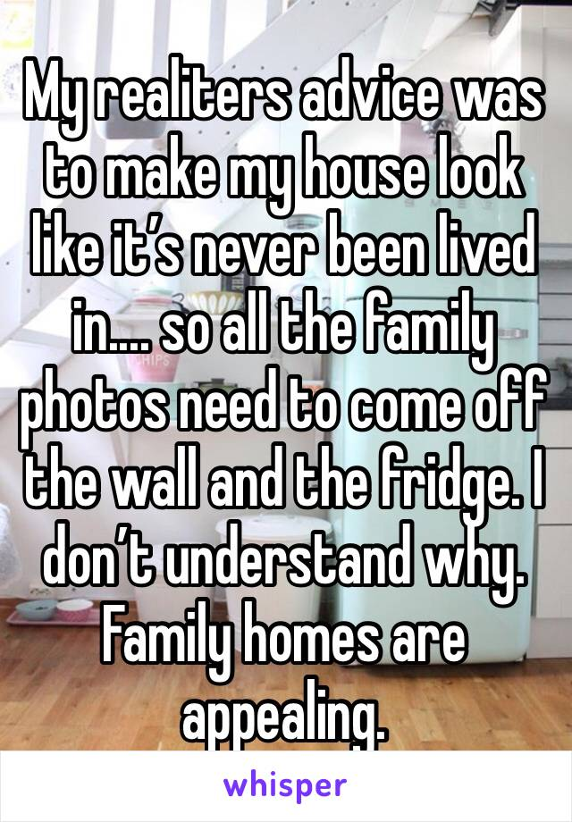 My realiters advice was to make my house look like it's never been lived in.... so all the family photos need to come off the wall and the fridge. I don't understand why. Family homes are appealing.