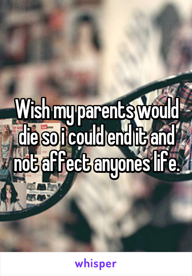Wish my parents would die so i could end it and not affect anyones life.
