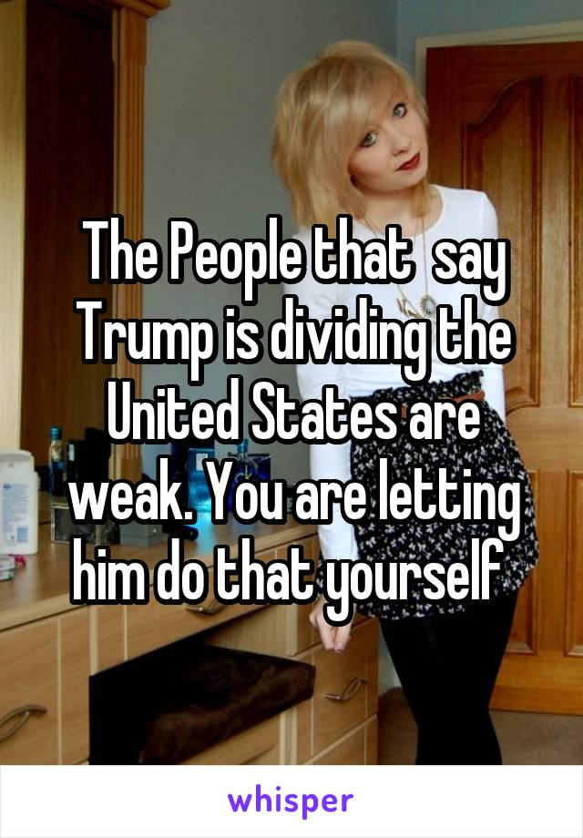 The People that  say Trump is dividing the United States are weak. You are letting him do that yourself