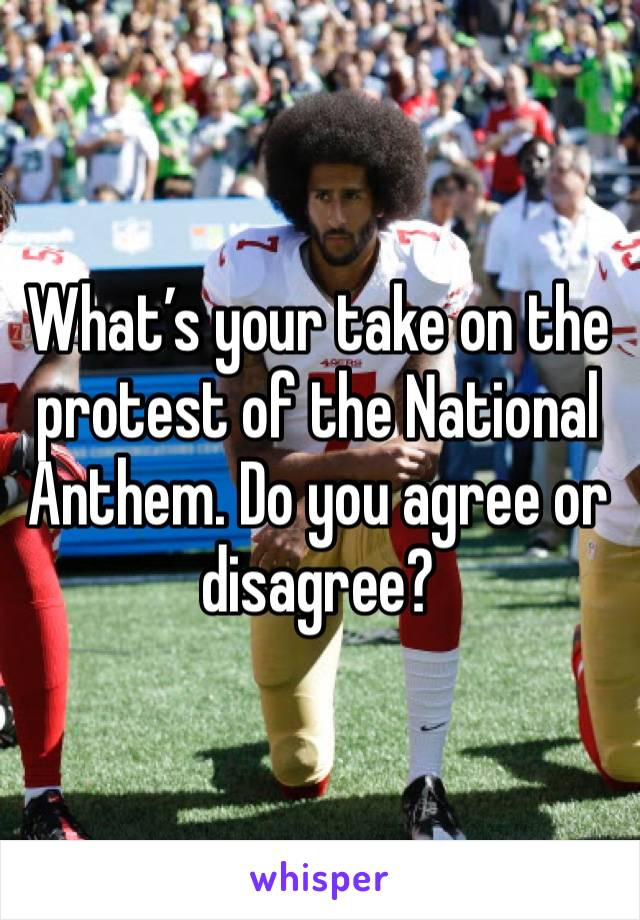 What's your take on the protest of the National Anthem. Do you agree or disagree?