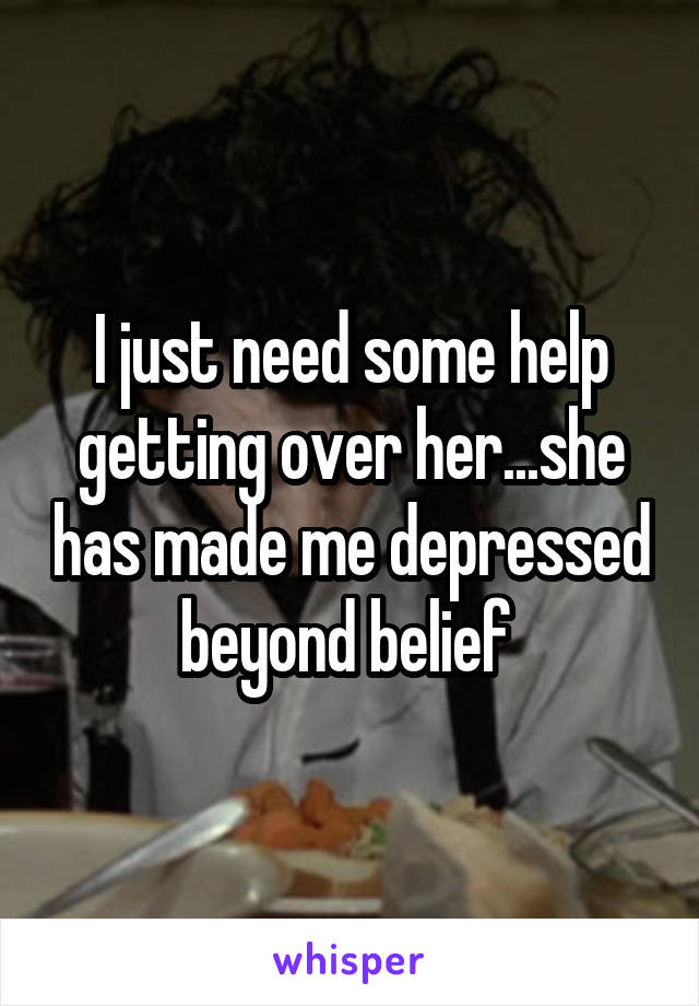 I just need some help getting over her...she has made me depressed beyond belief