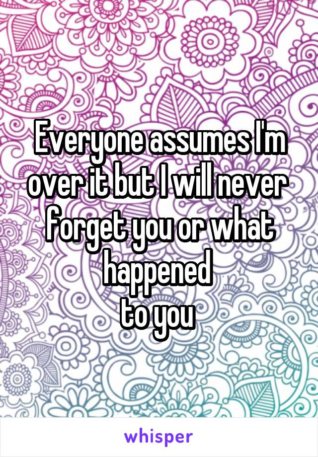 Everyone assumes I'm over it but I will never  forget you or what happened  to you