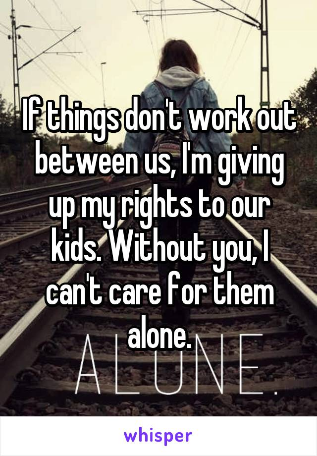 If things don't work out between us, I'm giving up my rights to our kids. Without you, I can't care for them alone.