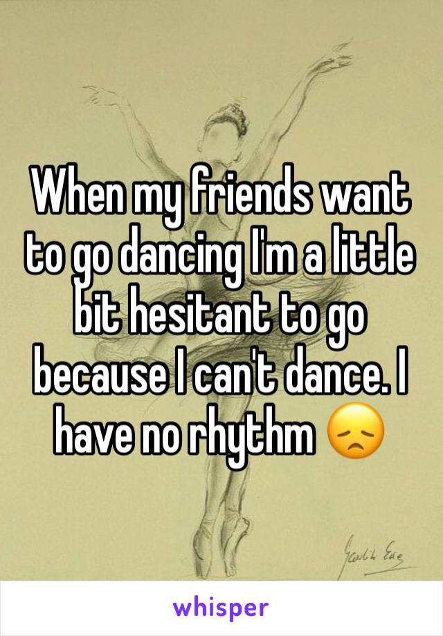 When my friends want to go dancing I'm a little bit hesitant to go because I can't dance. I have no rhythm 😞