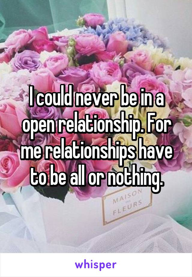 I could never be in a open relationship. For me relationships have to be all or nothing.