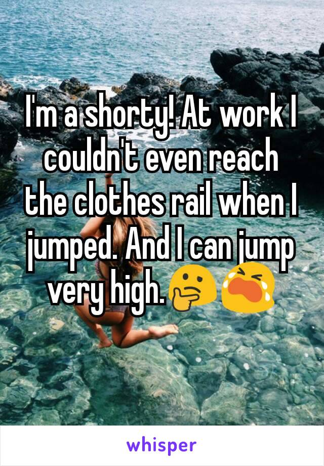 I'm a shorty! At work I couldn't even reach the clothes rail when I jumped. And I can jump very high.🤔😭