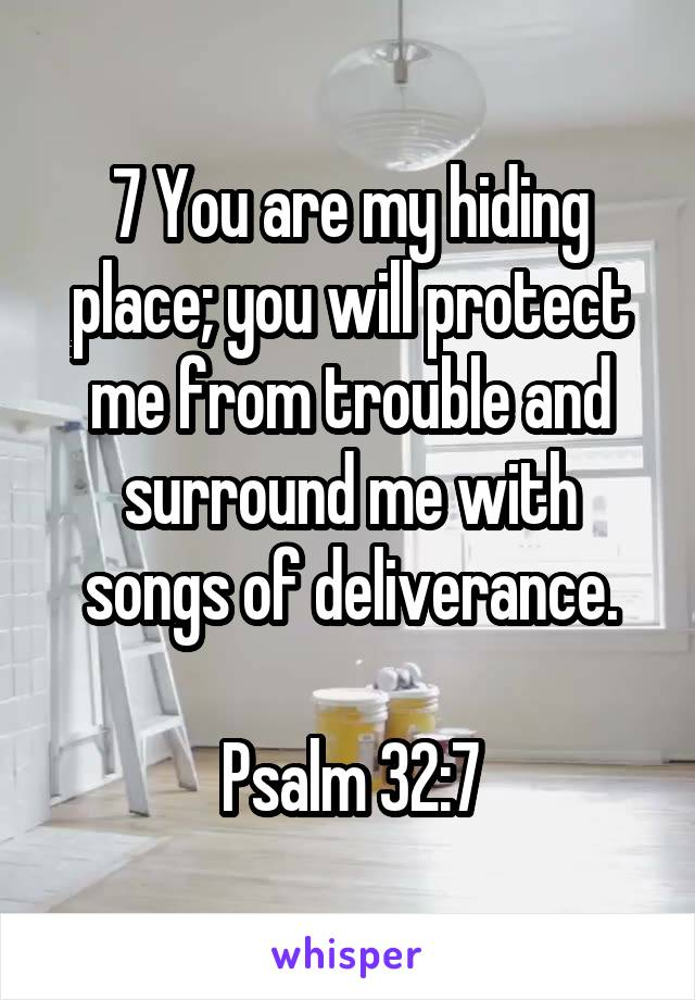 7 You are my hiding place; you will protect me from trouble and surround me with songs of deliverance.  Psalm 32:7