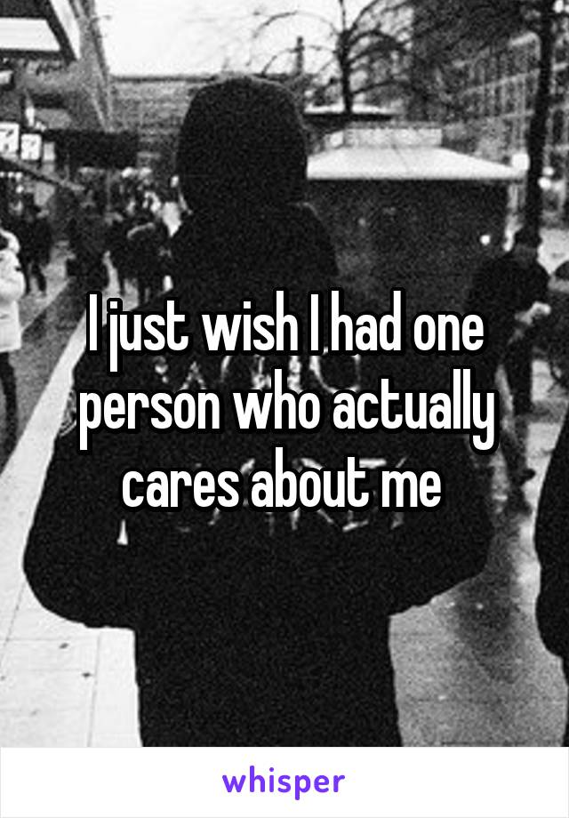 I just wish I had one person who actually cares about me