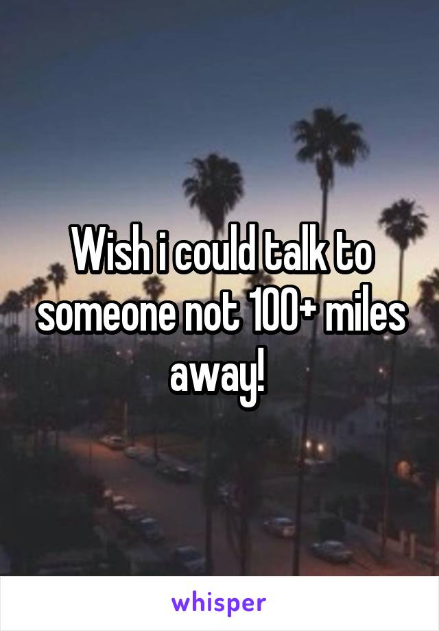 Wish i could talk to someone not 100+ miles away!