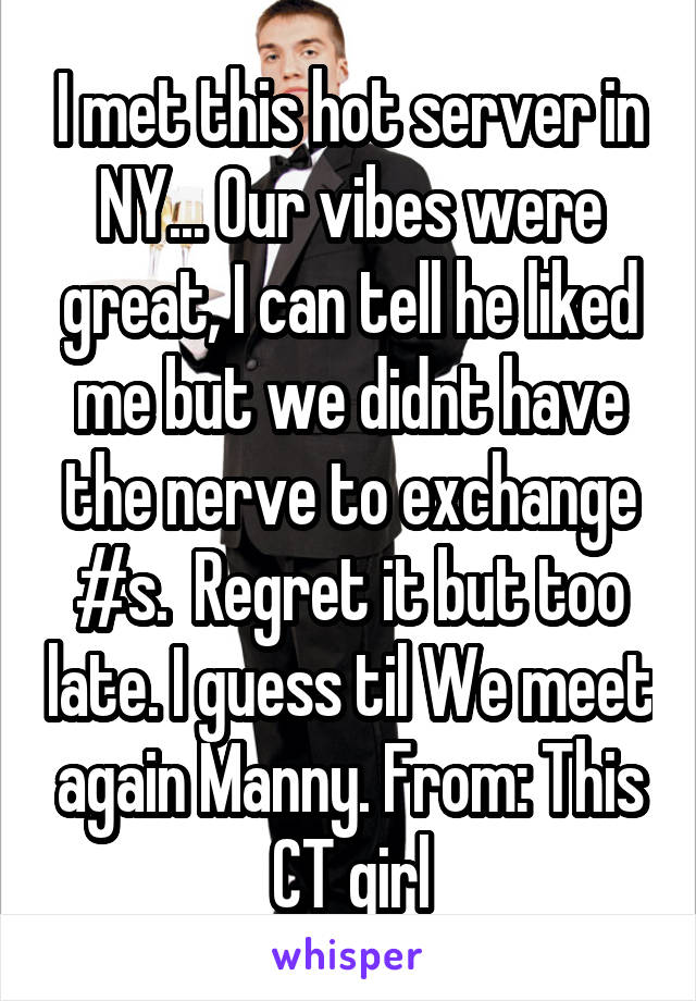 I met this hot server in NY... Our vibes were great, I can tell he liked me but we didnt have the nerve to exchange #s.  Regret it but too late. I guess til We meet again Manny. From: This CT girl