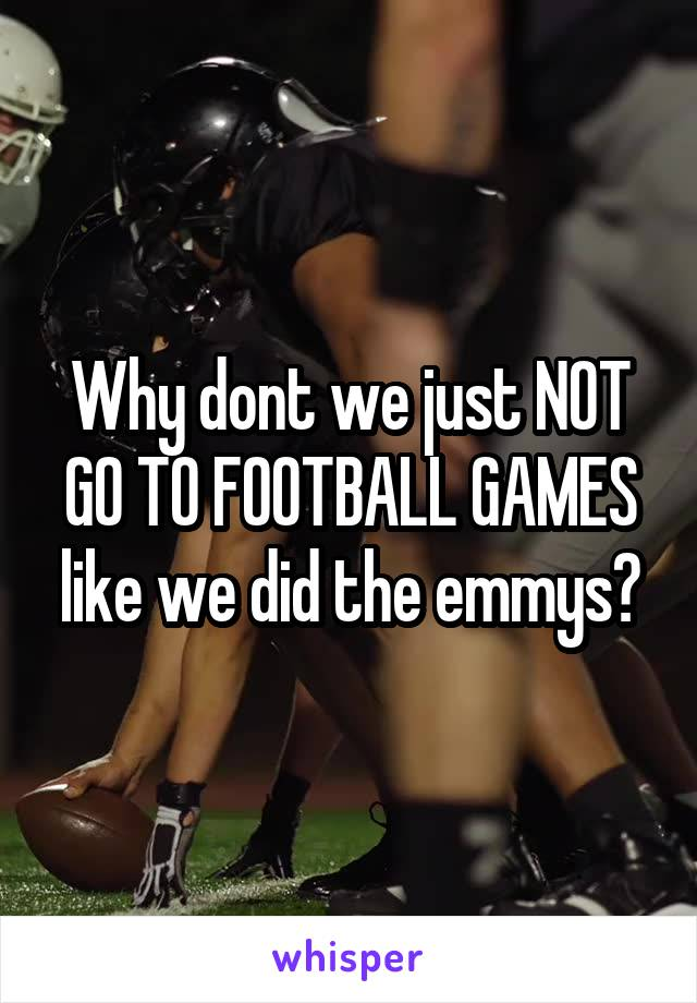 Why dont we just NOT GO TO FOOTBALL GAMES like we did the emmys?