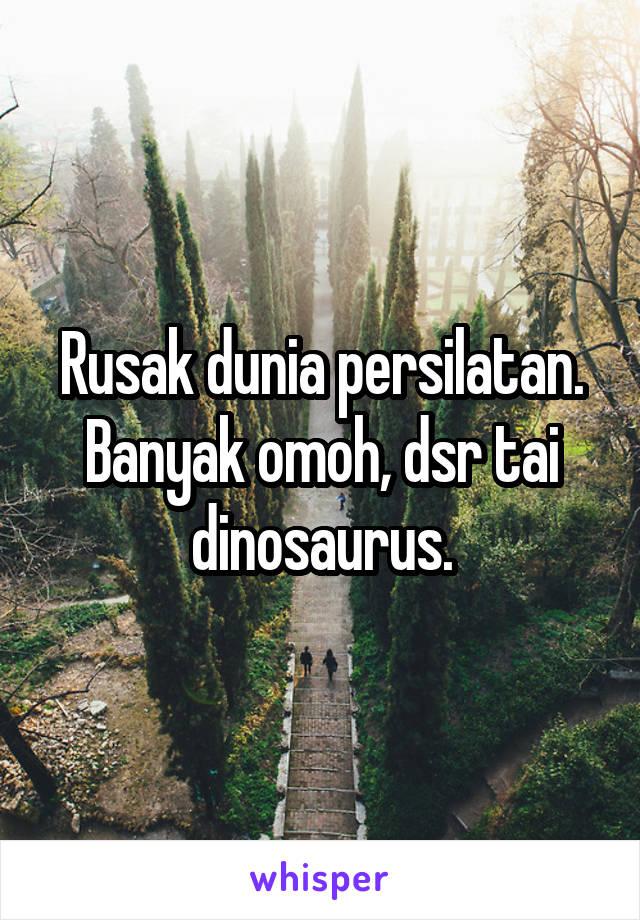 Rusak dunia persilatan. Banyak omoh, dsr tai dinosaurus.