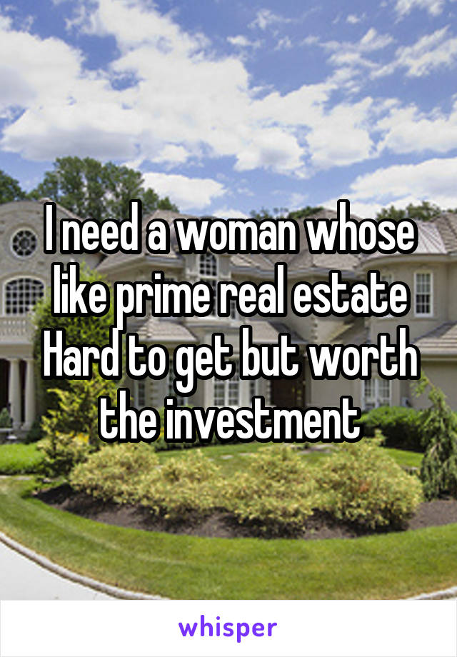 I need a woman whose like prime real estate Hard to get but worth the investment