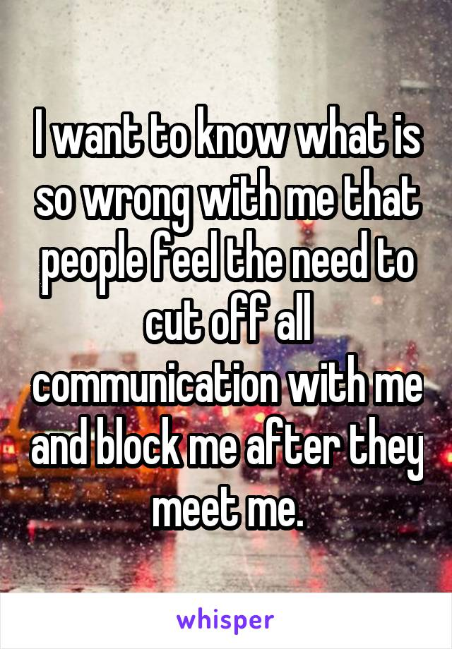 I want to know what is so wrong with me that people feel the need to cut off all communication with me and block me after they meet me.