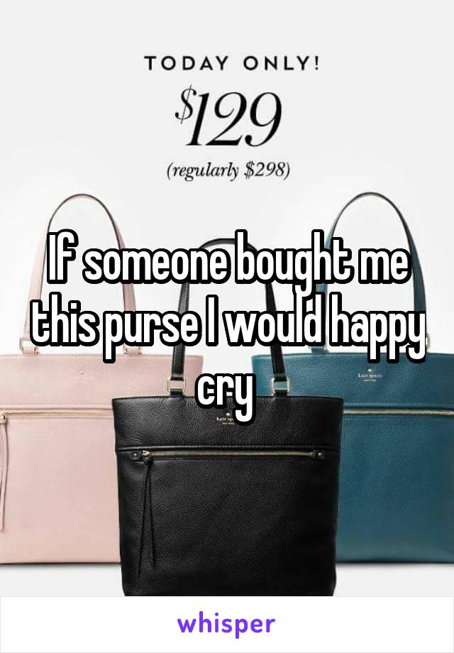 If someone bought me this purse I would happy cry