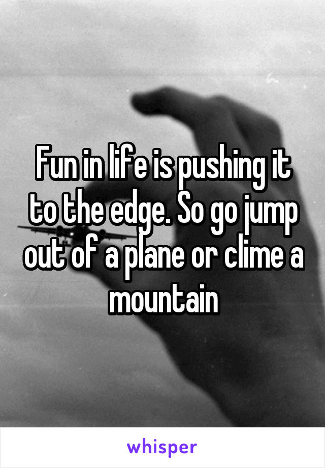 Fun in life is pushing it to the edge. So go jump out of a plane or clime a mountain