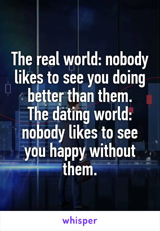 The real world: nobody likes to see you doing better than them. The dating world: nobody likes to see you happy without them.