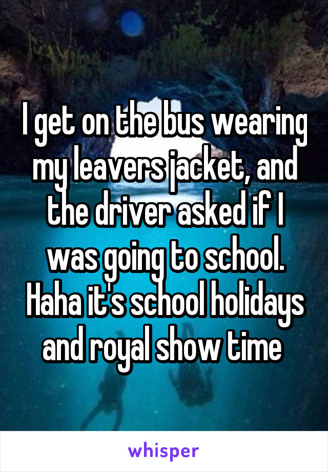 I get on the bus wearing my leavers jacket, and the driver asked if I was going to school. Haha it's school holidays and royal show time