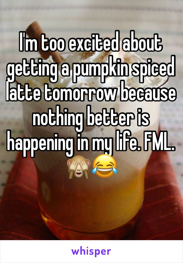 I'm too excited about getting a pumpkin spiced latte tomorrow because nothing better is happening in my life. FML. 🙈😂
