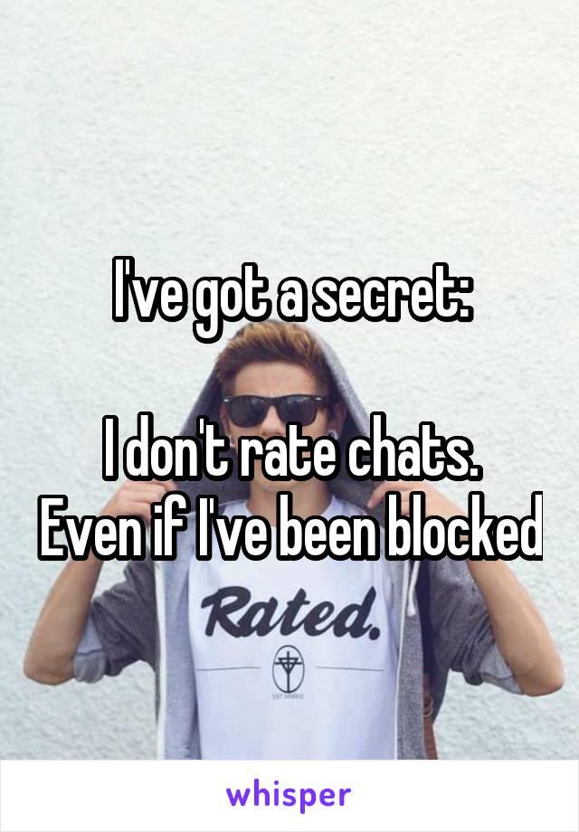 I've got a secret:  I don't rate chats. Even if I've been blocked