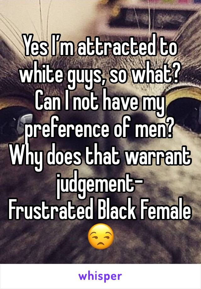 Yes I'm attracted to white guys, so what? Can I not have my preference of men? Why does that warrant judgement- Frustrated Black Female 😒