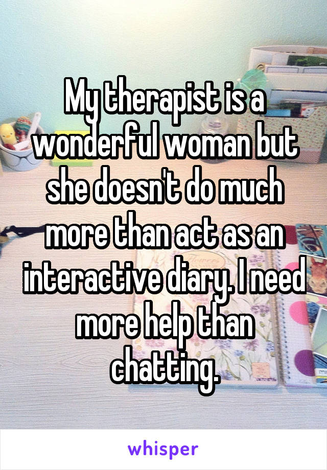 My therapist is a wonderful woman but she doesn't do much more than act as an interactive diary. I need more help than chatting.