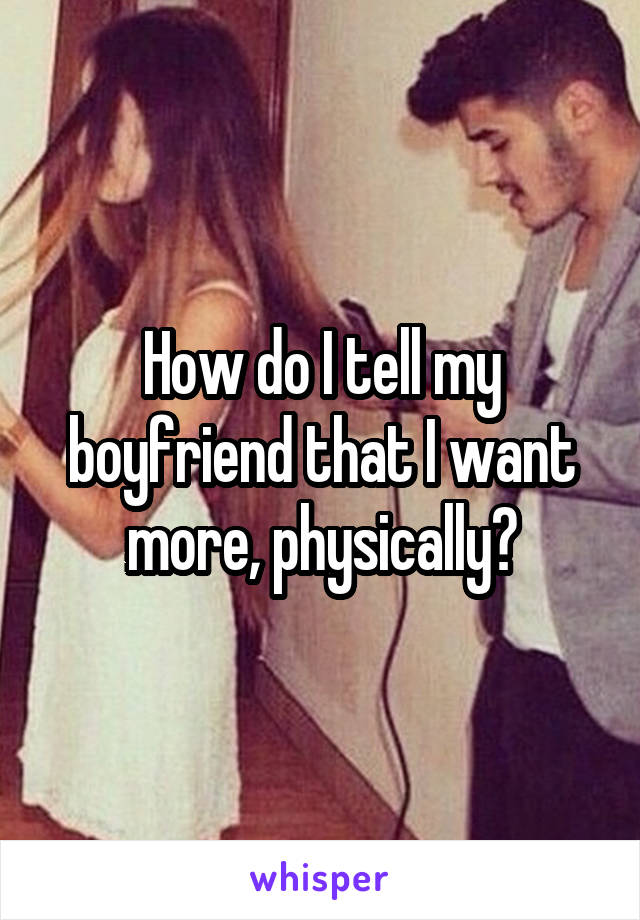 How do I tell my boyfriend that I want more, physically?