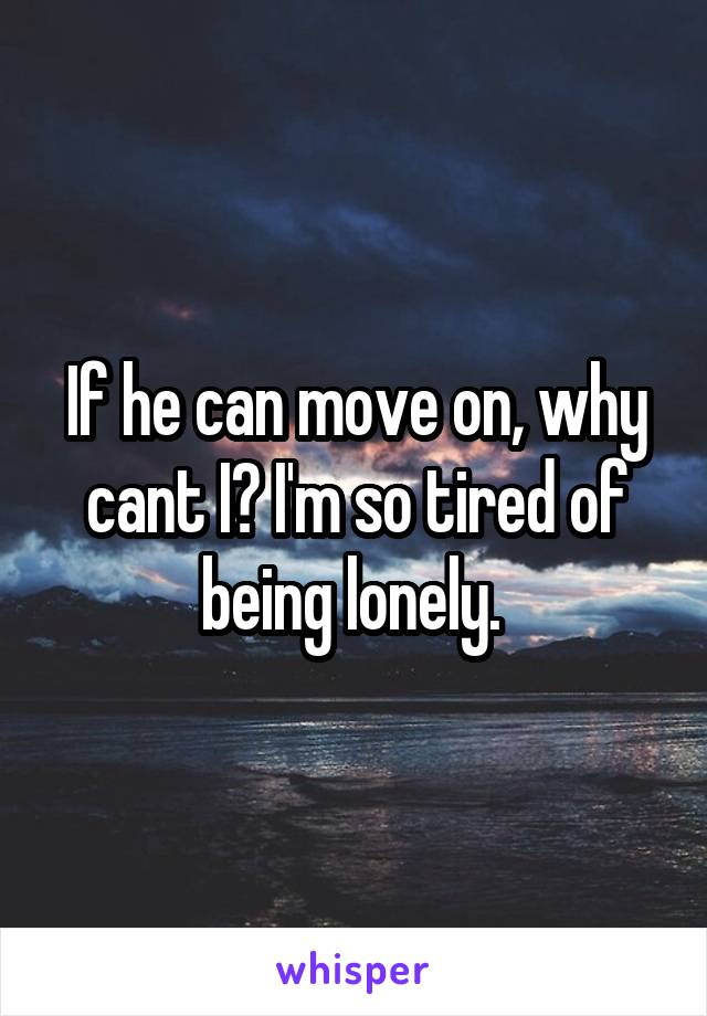 If he can move on, why cant I? I'm so tired of being lonely.
