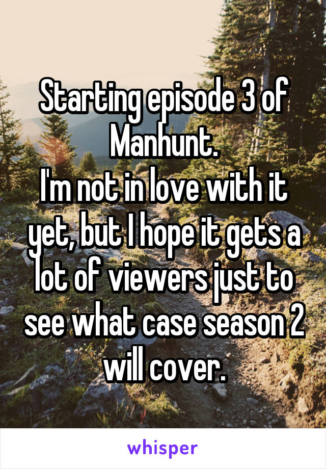 Starting episode 3 of Manhunt. I'm not in love with it yet, but I hope it gets a lot of viewers just to see what case season 2 will cover.