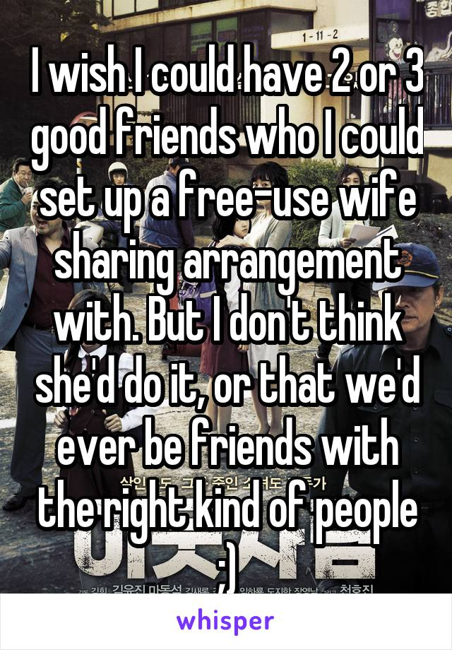 I wish I could have 2 or 3 good friends who I could set up a free-use wife sharing arrangement with. But I don't think she'd do it, or that we'd ever be friends with the right kind of people ;)
