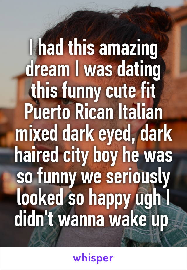 I had this amazing dream I was dating this funny cute fit Puerto Rican Italian mixed dark eyed, dark haired city boy he was so funny we seriously looked so happy ugh I didn't wanna wake up