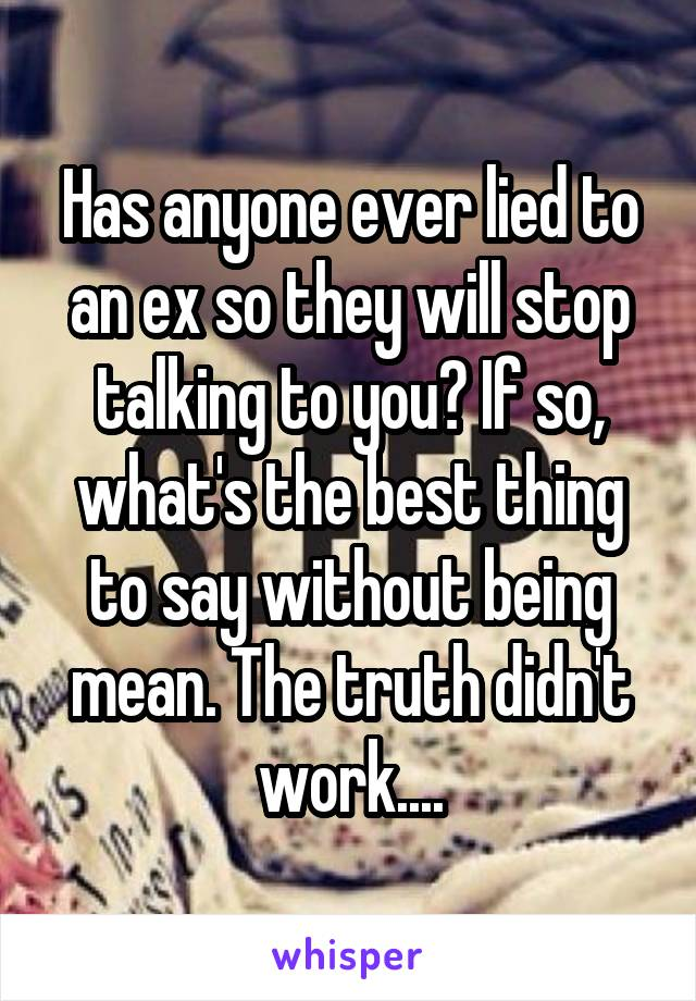 Has anyone ever lied to an ex so they will stop talking to you? If so, what's the best thing to say without being mean. The truth didn't work....