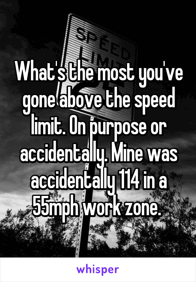 What's the most you've gone above the speed limit. On purpose or accidentally. Mine was accidentally 114 in a 55mph work zone.
