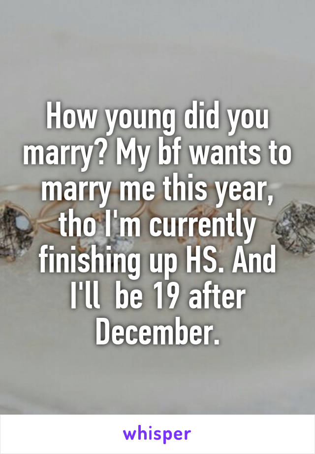 How young did you marry? My bf wants to marry me this year, tho I'm currently finishing up HS. And I'll  be 19 after December.