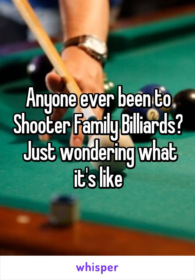 Anyone ever been to Shooter Family Billiards?  Just wondering what it's like