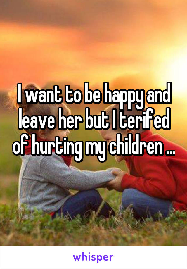 I want to be happy and leave her but I terifed of hurting my children ...