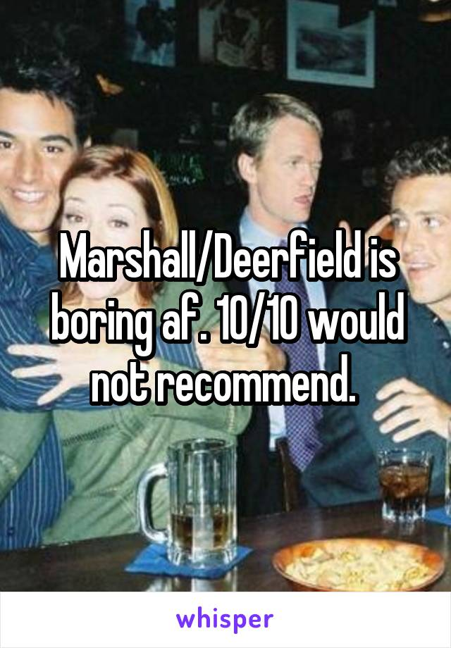 Marshall/Deerfield is boring af. 10/10 would not recommend.