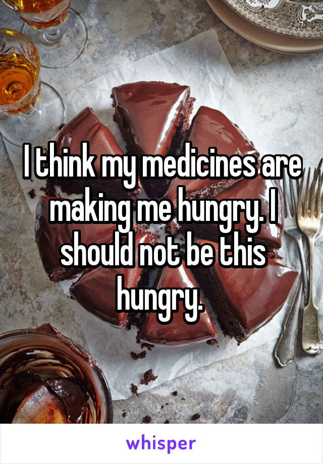 I think my medicines are making me hungry. I should not be this hungry.