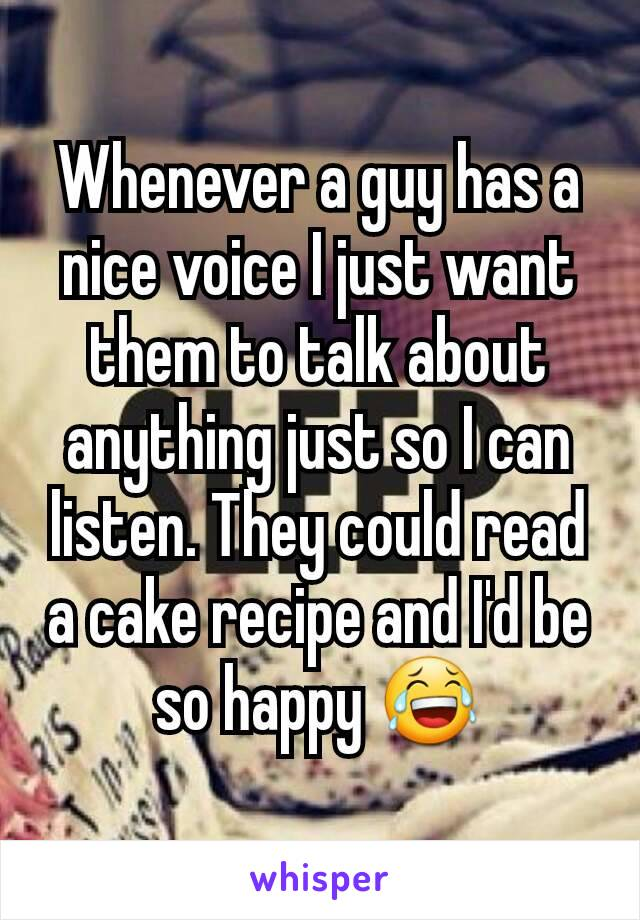 Whenever a guy has a nice voice I just want them to talk about anything just so I can listen. They could read a cake recipe and I'd be so happy 😂