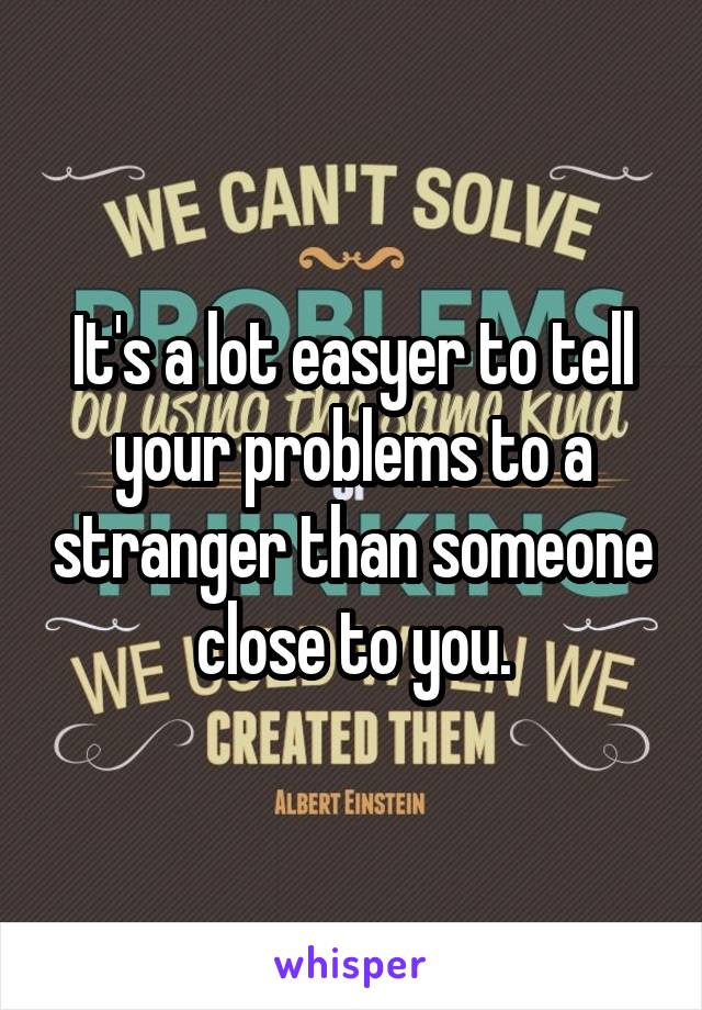 It's a lot easyer to tell your problems to a stranger than someone close to you.