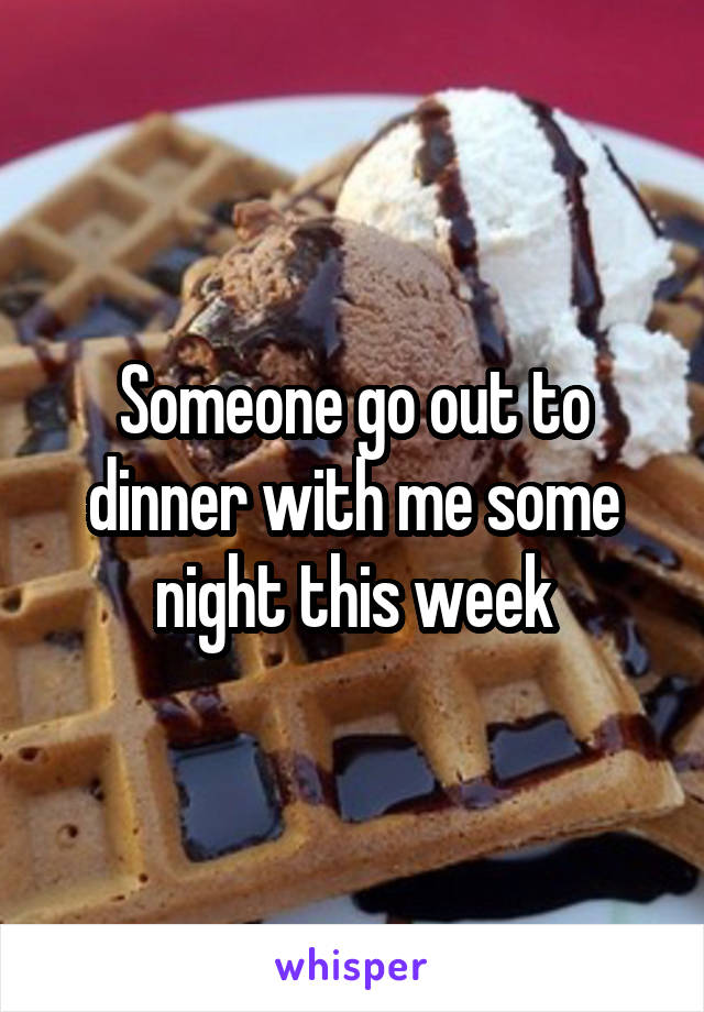 Someone go out to dinner with me some night this week