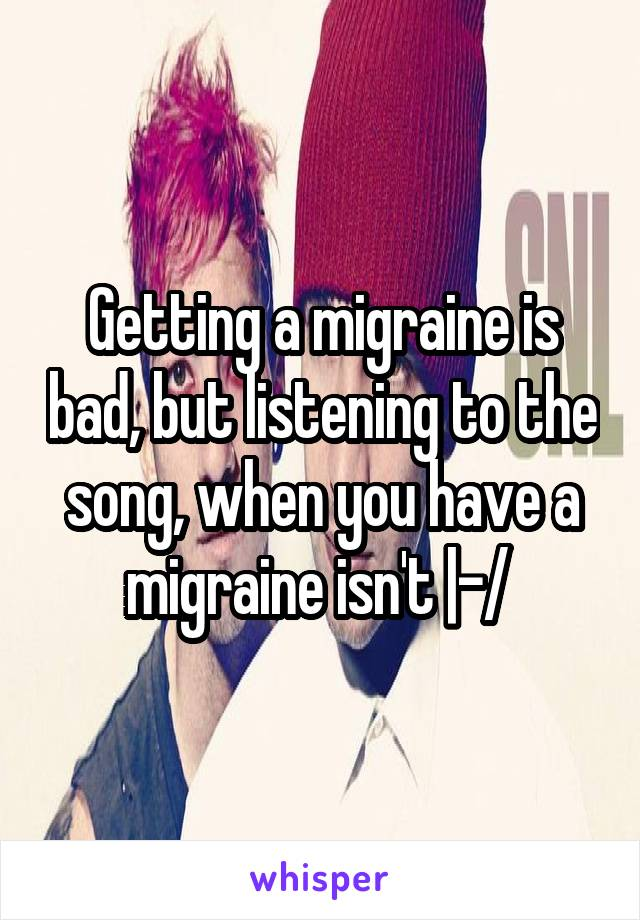 Getting a migraine is bad, but listening to the song, when you have a migraine isn't |-/