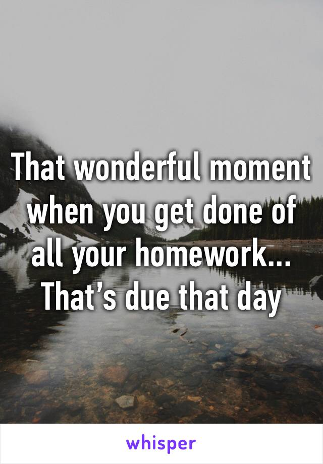 That wonderful moment when you get done of all your homework... That's due that day
