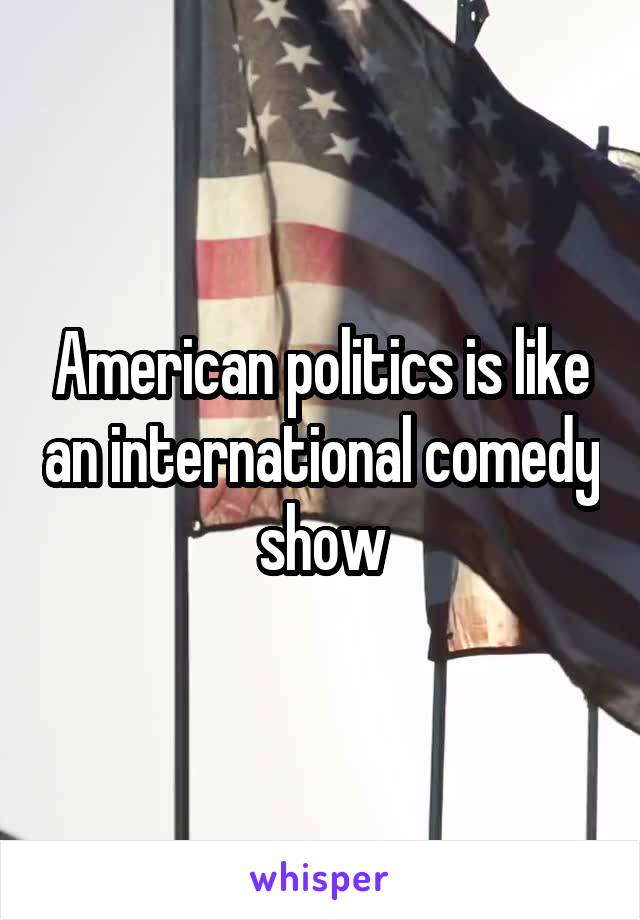 American politics is like an international comedy show