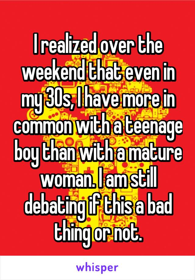 I realized over the weekend that even in my 30s, I have more in common with a teenage boy than with a mature woman. I am still debating if this a bad thing or not.