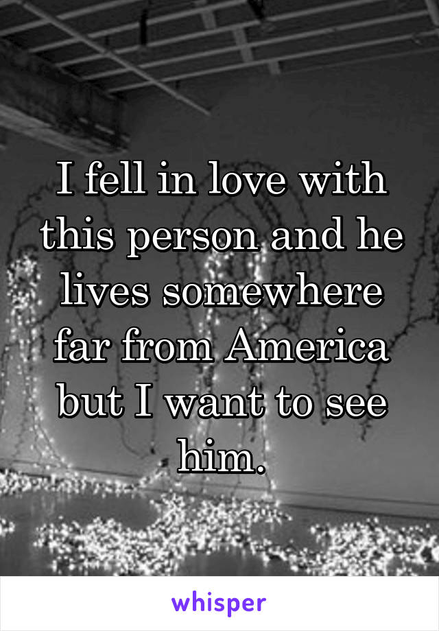 I fell in love with this person and he lives somewhere far from America but I want to see him.