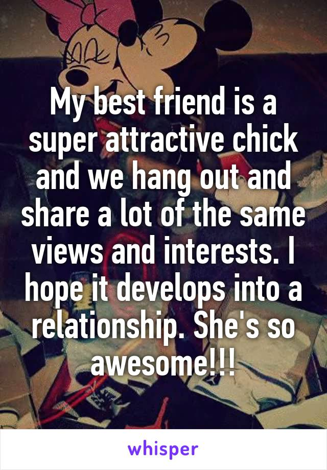 My best friend is a super attractive chick and we hang out and share a lot of the same views and interests. I hope it develops into a relationship. She's so awesome!!!