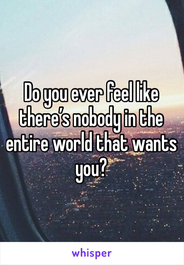 Do you ever feel like there's nobody in the entire world that wants you?