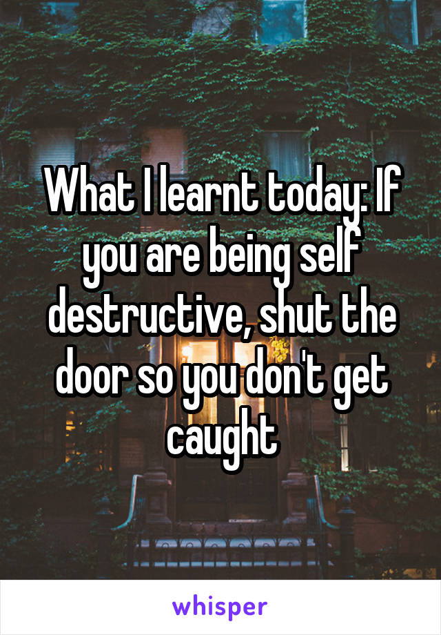 What I learnt today: If you are being self destructive, shut the door so you don't get caught