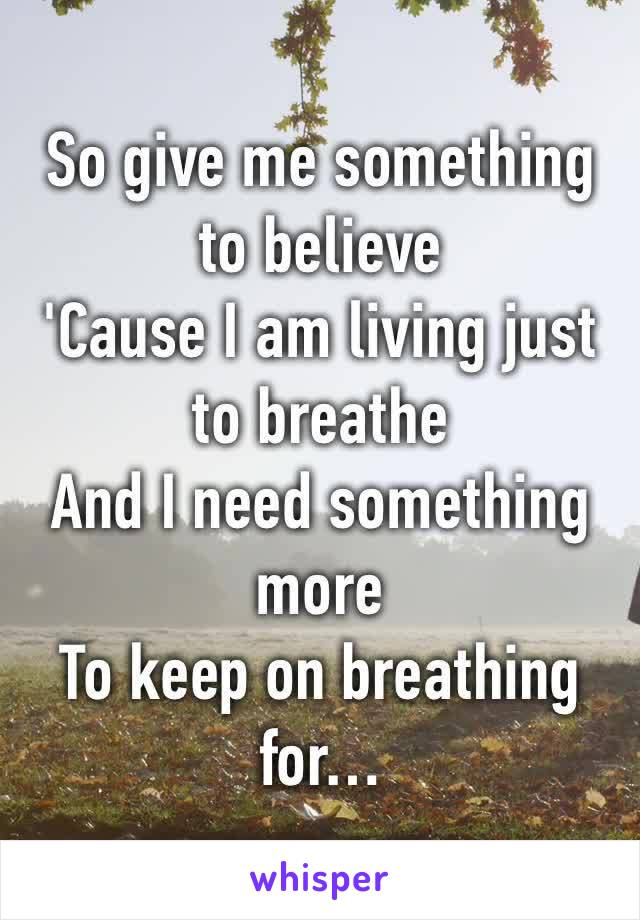 So give me something to believe  'Cause I am living just to breathe  And I need something more  To keep on breathing for…